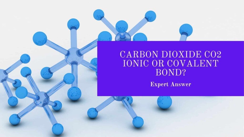 Carbon Dioxide CO2 Ionic or Covalent Bond?
