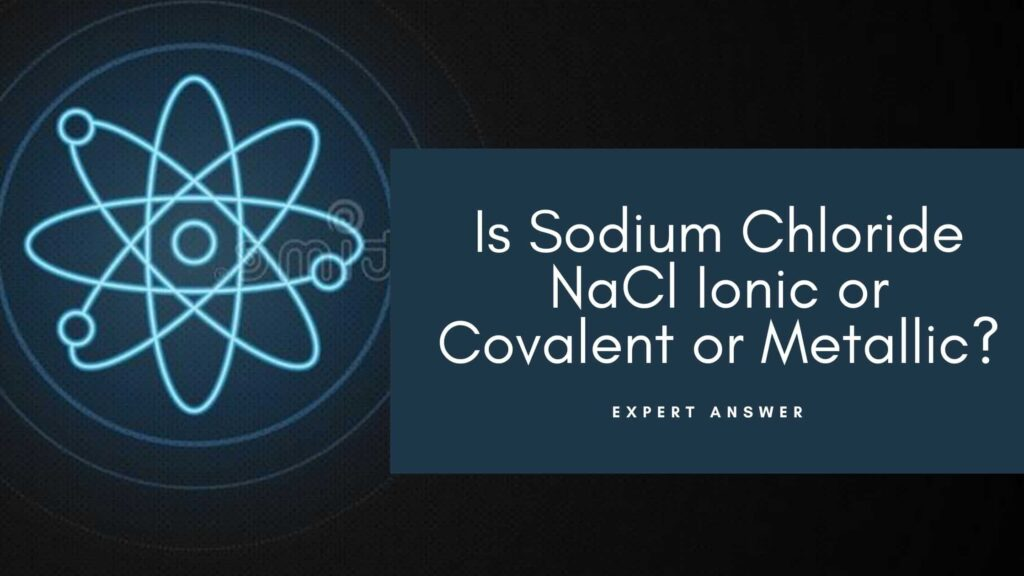 Is Sodium Chloride NaCl Ionic or Covalent