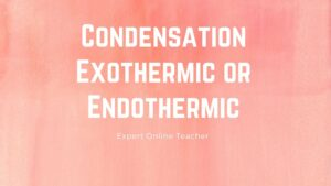 Condensation Exothermic or Endothermic